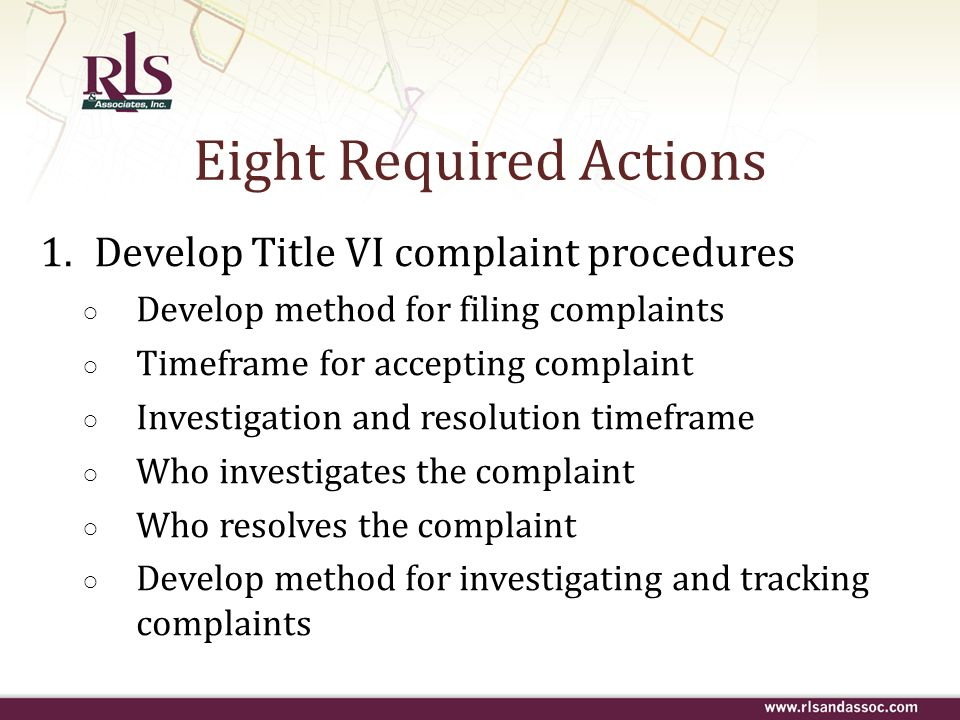 Eight Required Actions 1.Develop Title VI complaint procedures Develop method for filing complaints Timeframe for accepting complaint Investigation an