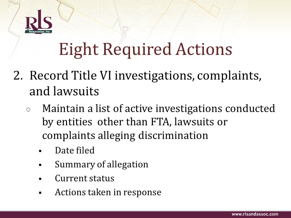 Eight Required Actions 2.Record Title VI investigations, complaints, and lawsuits Maintain a list of active investigations conducted by entities other