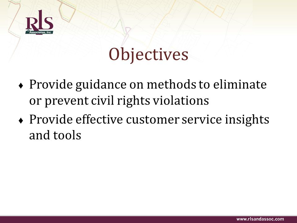 Objectives Provide guidance on methods to eliminate or prevent civil rights violations Provide effective customer service insights and tools