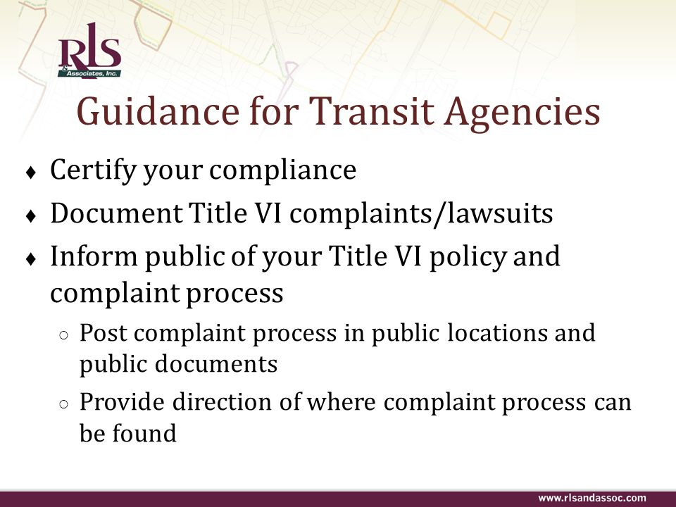 Guidance for Transit Agencies Certify your compliance Document Title VI complaints/lawsuits Inform public of your Title VI policy and complaint proces