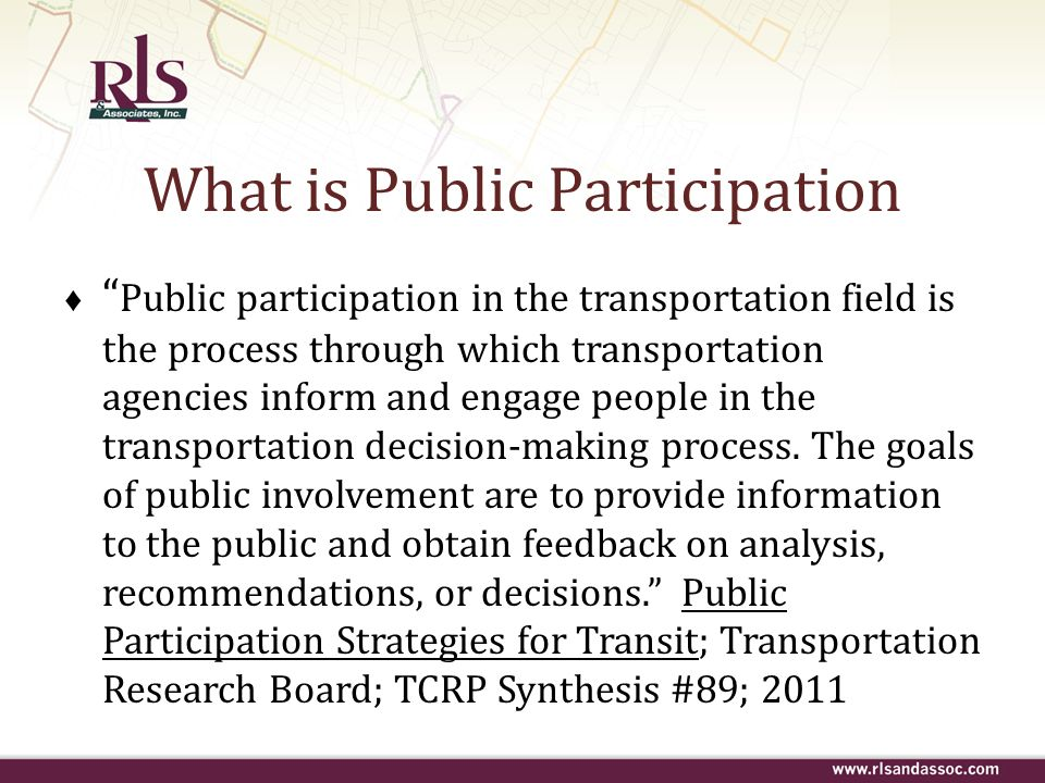 What is Public Participation Public participation in the transportation field is the process through which transportation agencies inform and engage p
