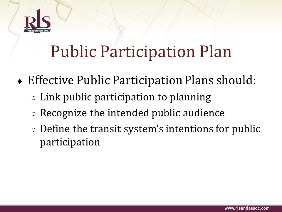 Public Participation Plan Effective Public Participation Plans should: Link public participation to planning Recognize the intended public audience De