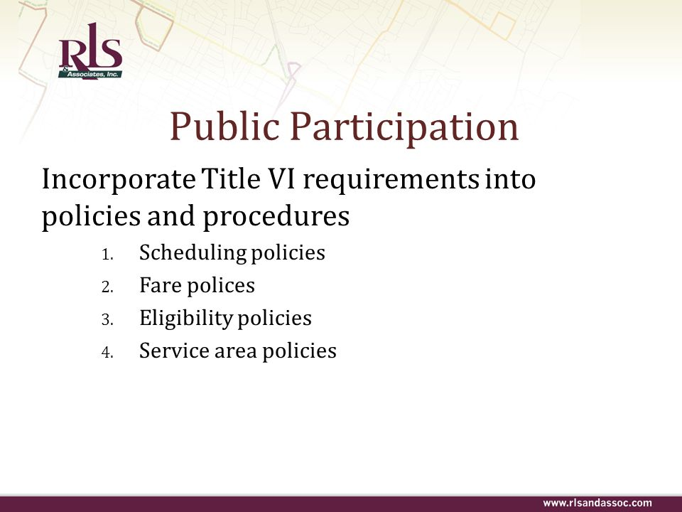 Public Participation Incorporate Title VI requirements into policies and procedures 1. Scheduling policies 2. Fare polices 3. Eligibility policies 4.