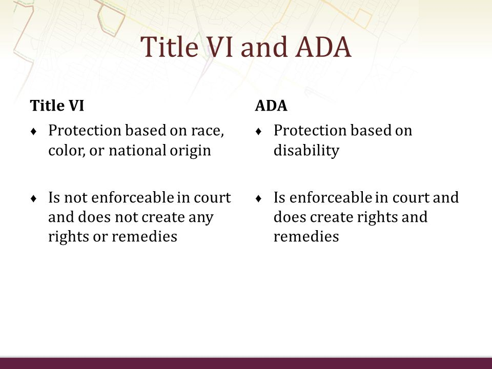 Title VI and ADA Title VI Protection based on race, color, or national origin Is not enforceable in court and does not create any rights or remedies A