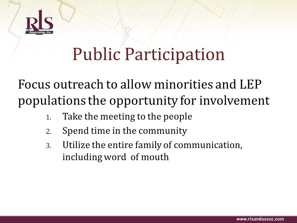 Public Participation Focus outreach to allow minorities and LEP populations the opportunity for involvement 1. Take the meeting to the people 2. Spend