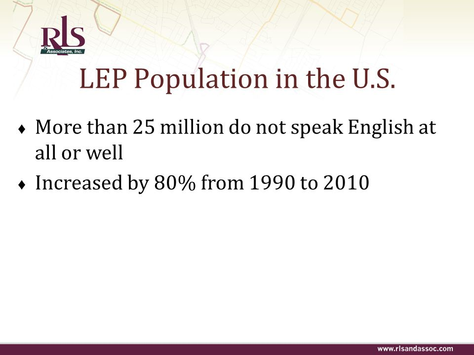 LEP Population in the U.S. More than 25 million do not speak English at all or well Increased by 80% from 1990 to 2010