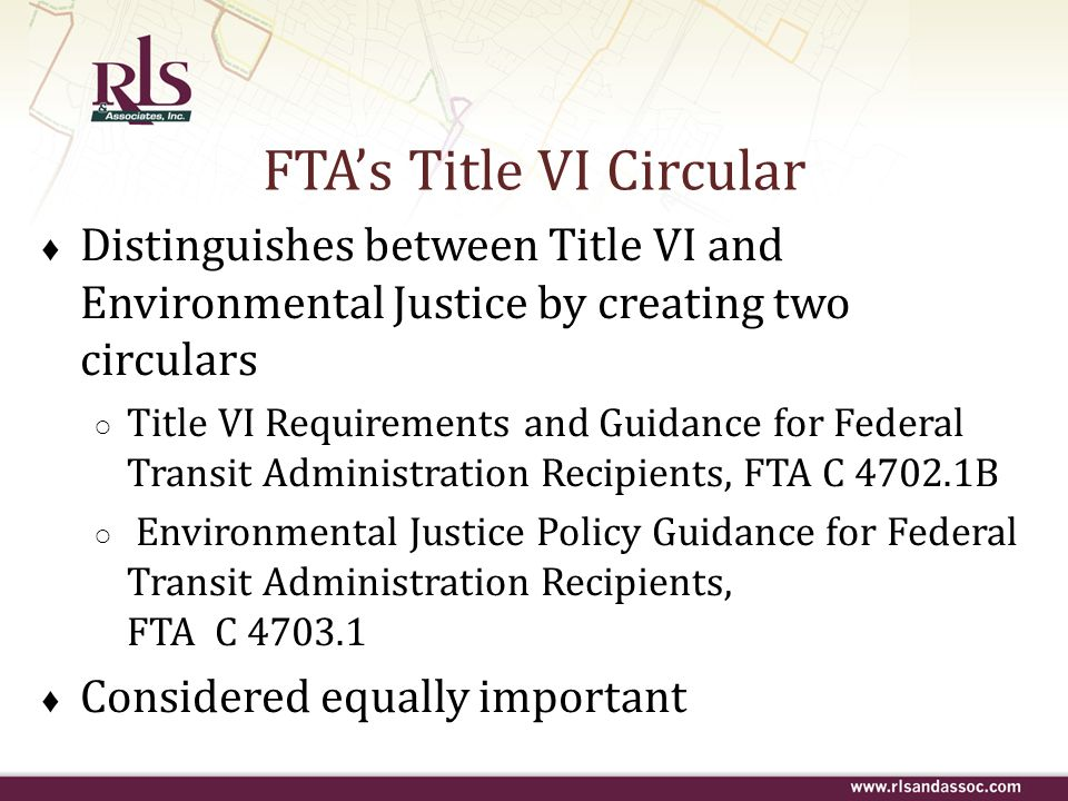 DOT Title VI Regulations Recipients may not: (continued) Use race, color, or national origin as a basis for determining frequency of service, age and quality of vehicles assigned to routes, quality of stations serving different routes, and location of routes