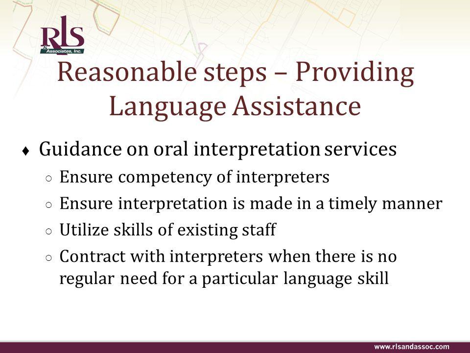 Reasonable steps – Providing Language Assistance Guidance on oral interpretation services Ensure competency of interpreters Ensure interpretation is m