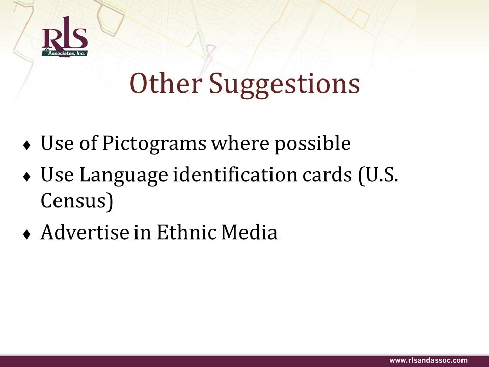 Use of Pictograms where possible Use Language identification cards (U.S. Census) Advertise in Ethnic Media Other Suggestions