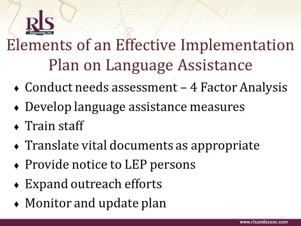 Elements of an Effective Implementation Plan on Language Assistance Conduct needs assessment – 4 Factor Analysis Develop language assistance measures