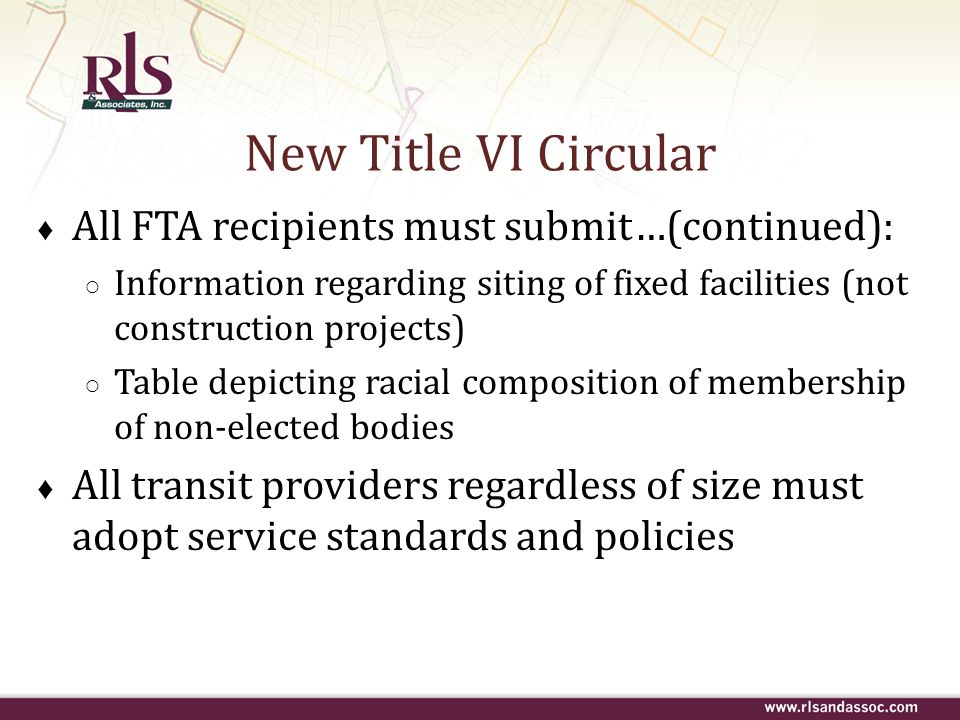 New Title VI Circular All FTA recipients must submit…(continued): Information regarding siting of fixed facilities (not construction projects) Table d