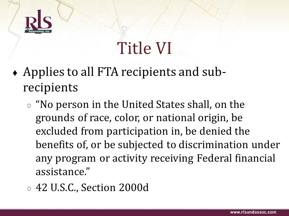 Title VI Circular – State Requirements Clarifies existing requirements Requires demographic maps that overlay the percent minority and non-minority populations Requires charts that analyze the impacts of the distribution of state and federal funds