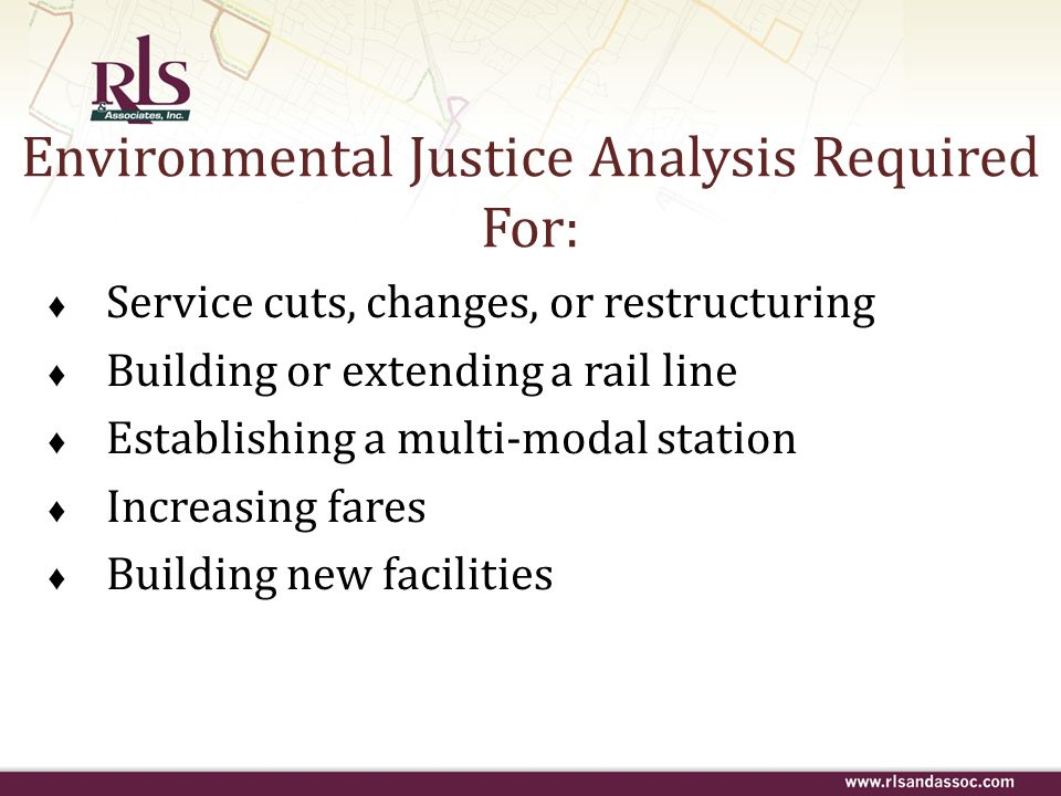 Environmental Justice Analysis Required For: Service cuts, changes, or restructuring Building or extending a rail line Establishing a multi-modal stat
