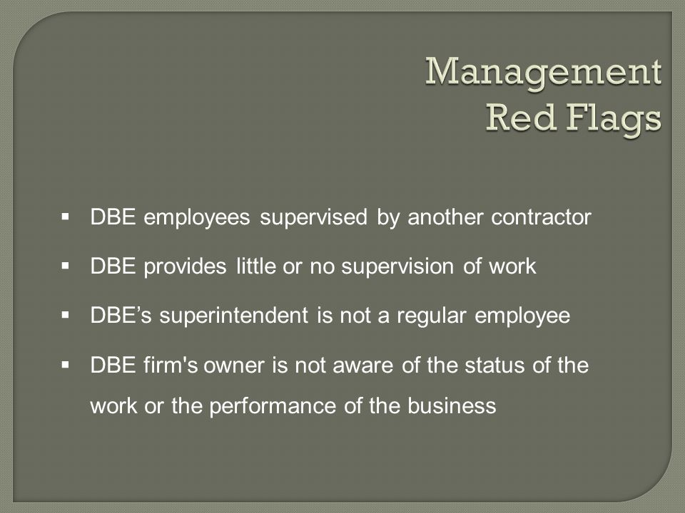 DBE employees supervised by another contractor DBE provides little or no supervision of work DBEs superintendent is not a regular employee DBE firm s owner is not aware of the status of the work or the performance of the business