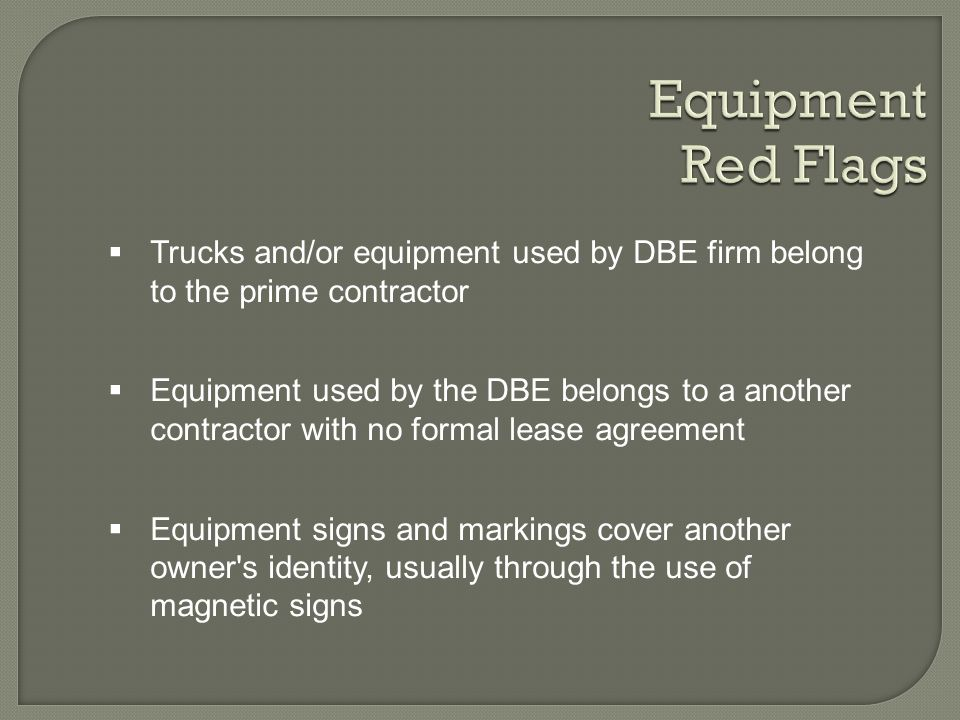 Trucks and/or equipment used by DBE firm belong to the prime contractor Equipment used by the DBE belongs to a another contractor with no formal lease agreement Equipment signs and markings cover another owner s identity, usually through the use of magnetic signs