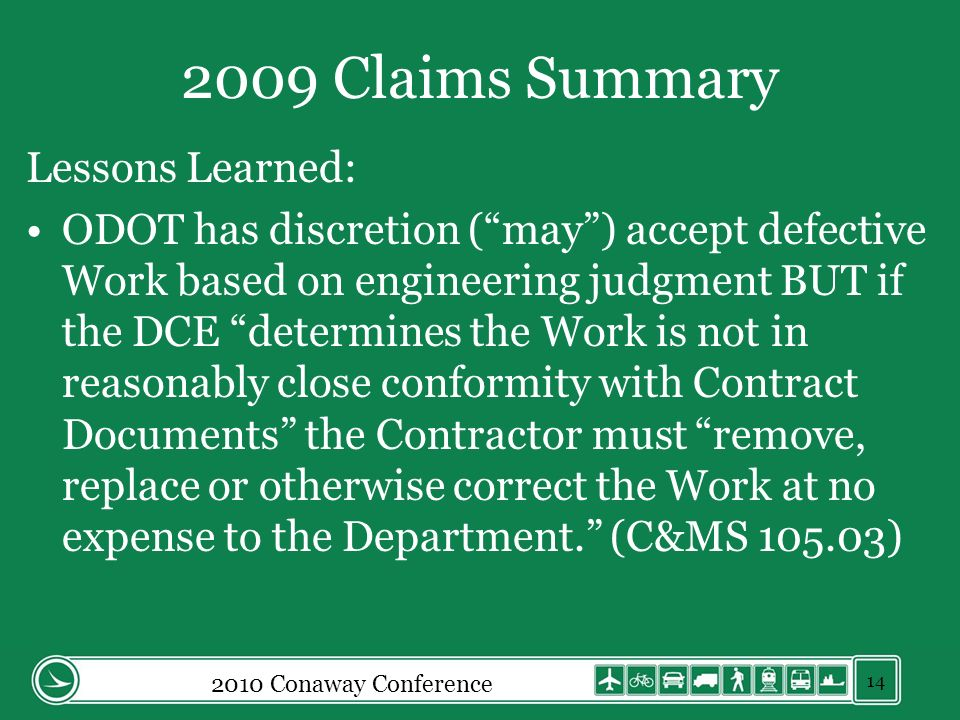 2009 Claims Summary Lessons Learned: ODOT has discretion (may) accept defective Work based on engineering judgment BUT if the DCE determines the Work is not in reasonably close conformity with Contract Documents the Contractor must remove, replace or otherwise correct the Work at no expense to the Department.