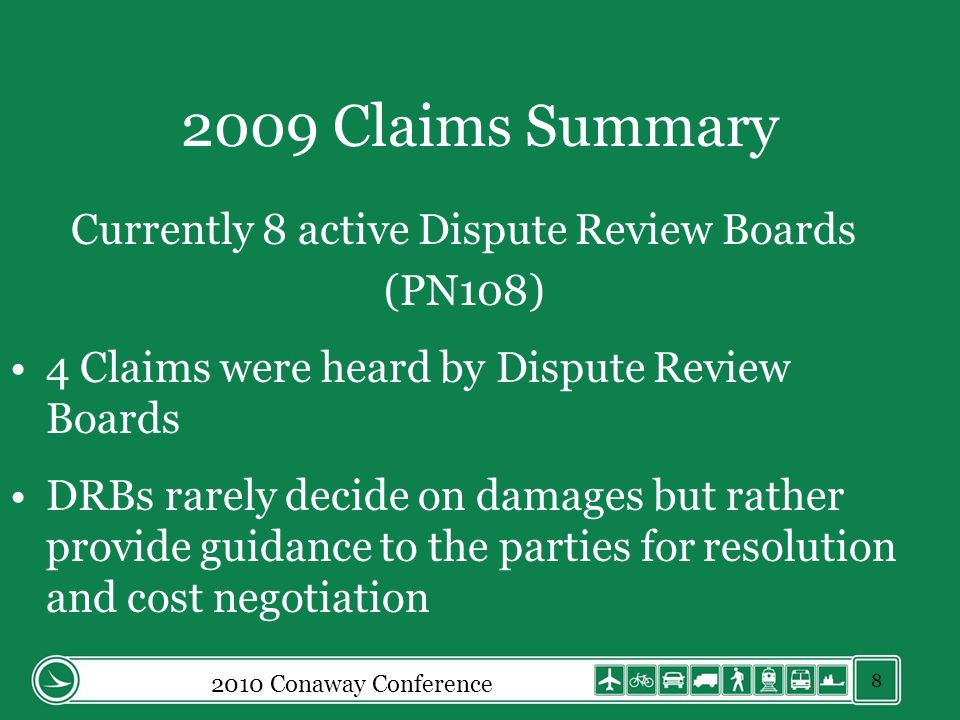 2009 Claims Summary Currently 8 active Dispute Review Boards (PN108) 4 Claims were heard by Dispute Review Boards DRBs rarely decide on damages but rather provide guidance to the parties for resolution and cost negotiation 2010 Conaway Conference 8