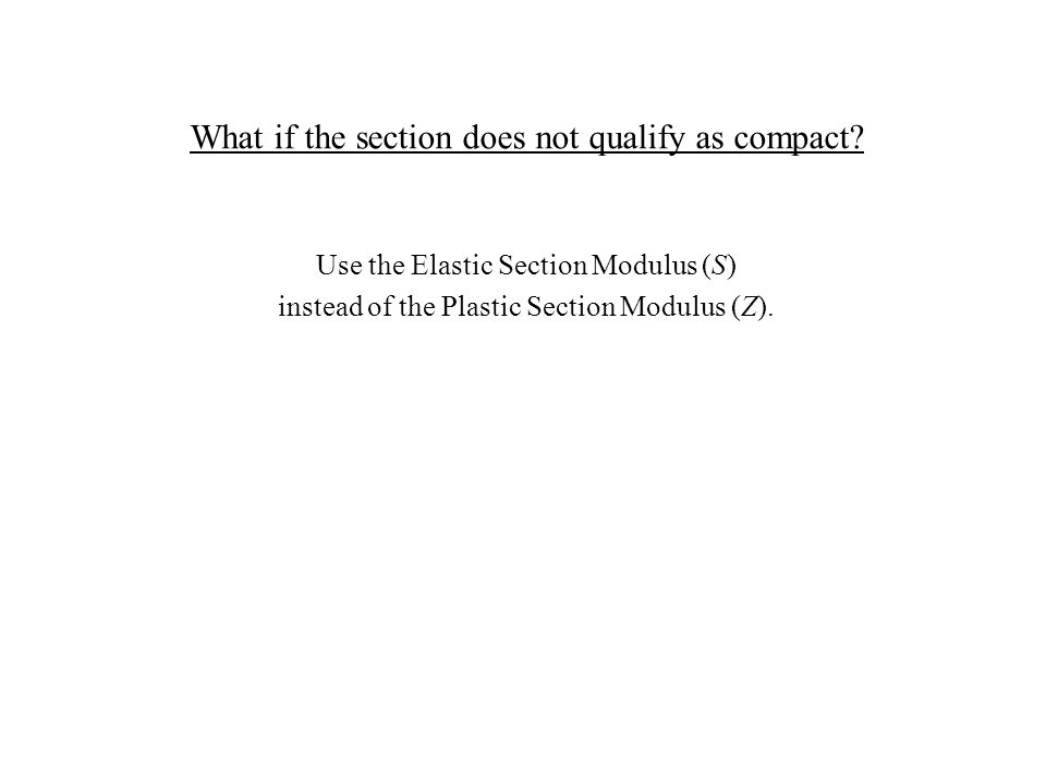 What if the section does not qualify as compact? Use the Elastic Section Modulus (S) instead of the Plastic Section Modulus (Z).
