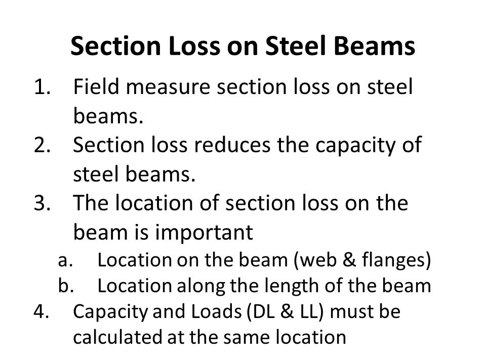 Section Loss on Steel Beams 1.Field measure section loss on steel beams. 2.Section loss reduces the capacity of steel beams. 3.The location of section