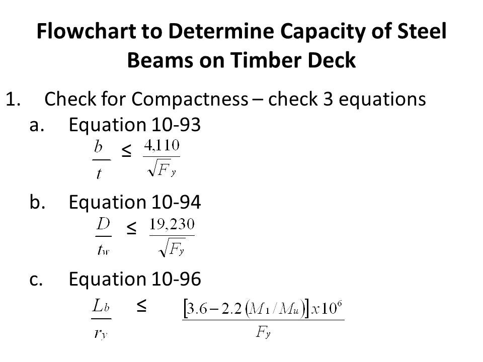 Flowchart to Determine Capacity of Steel Beams on Timber Deck 1.Check for Compactness – check 3 equations a.Equation 10-93 b.Equation 10-94 c.Equation