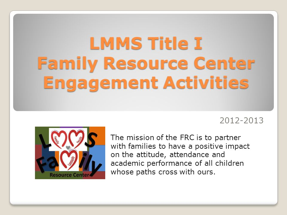 LMMS Title I Family Resource Center Engagement Activities 2012-2013 The mission of the FRC is to partner with families to have a positive impact on the attitude, attendance and academic performance of all children whose paths cross with ours.