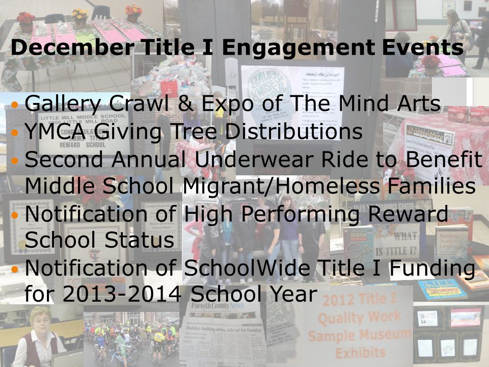 December Title I Engagement Events Gallery Crawl & Expo of The Mind Arts YMCA Giving Tree Distributions Second Annual Underwear Ride to Benefit Middle School Migrant/Homeless Families Notification of High Performing Reward School Status Notification of SchoolWide Title I Funding for 2013-2014 School Year