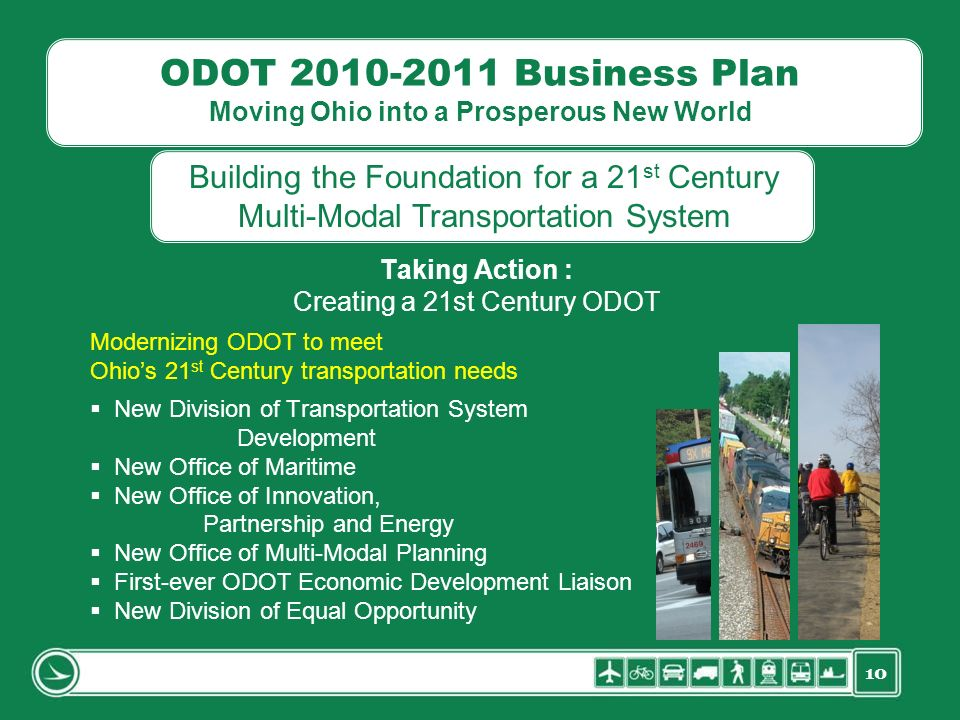 10 ODOT 2010-2011 Business Plan Moving Ohio into a Prosperous New World Taking Action : Creating a 21st Century ODOT Modernizing ODOT to meet Ohios 21
