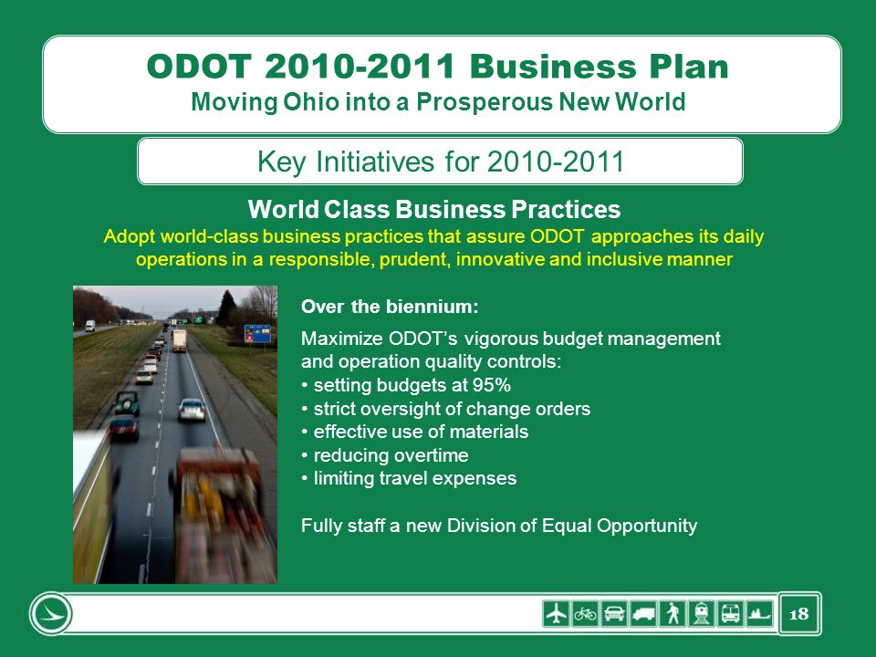 18 ODOT 2010-2011 Business Plan Moving Ohio into a Prosperous New World World Class Business Practices Adopt world-class business practices that assure ODOT approaches its daily operations in a responsible, prudent, innovative and inclusive manner Over the biennium: Maximize ODOTs vigorous budget management and operation quality controls: setting budgets at 95% strict oversight of change orders effective use of materials reducing overtime limiting travel expenses Fully staff a new Division of Equal Opportunity Key Initiatives for 2010-2011