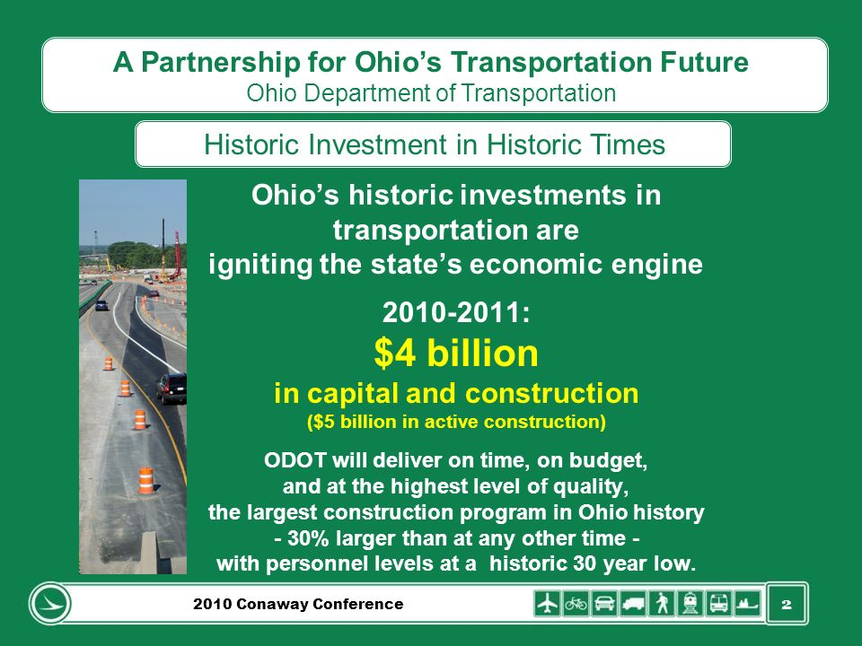 2 Ohios historic investments in transportation are igniting the states economic engine 2010-2011: $4 billion in capital and construction ($5 billion in active construction) ODOT will deliver on time, on budget, and at the highest level of quality, the largest construction program in Ohio history - 30% larger than at any other time - with personnel levels at a historic 30 year low.