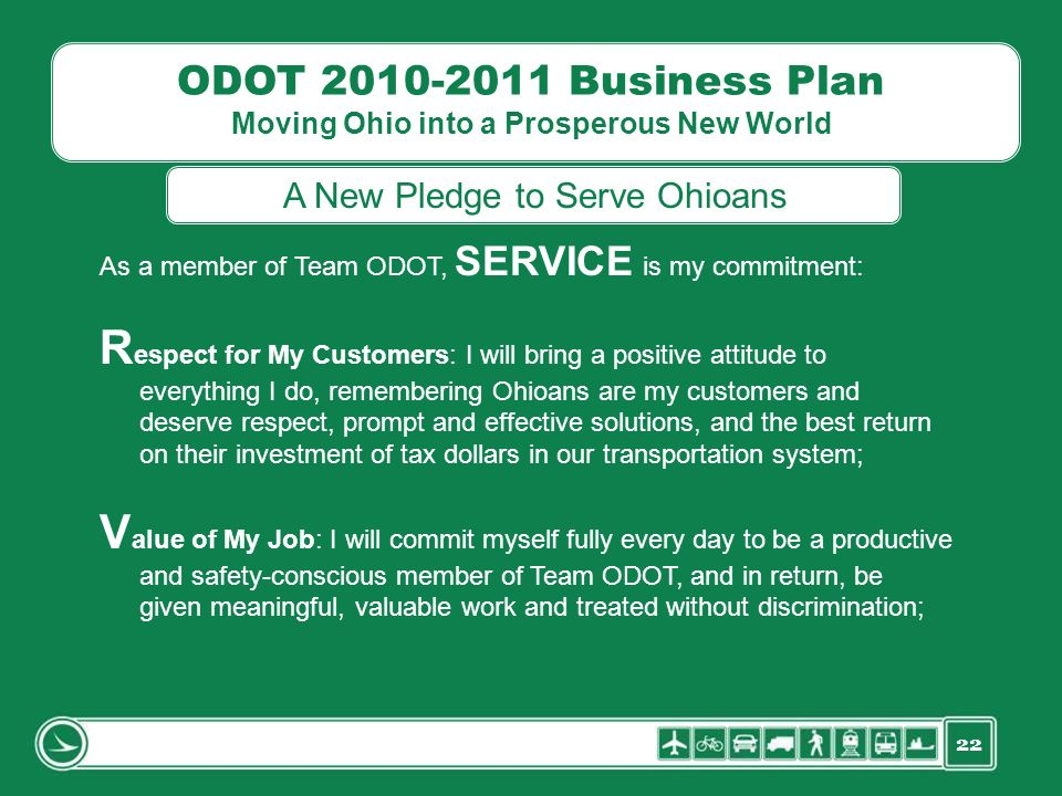 22 ODOT 2010-2011 Business Plan Moving Ohio into a Prosperous New World As a member of Team ODOT, SERVICE is my commitment: R espect for My Customers: I will bring a positive attitude to everything I do, remembering Ohioans are my customers and deserve respect, prompt and effective solutions, and the best return on their investment of tax dollars in our transportation system; V alue of My Job: I will commit myself fully every day to be a productive and safety-conscious member of Team ODOT, and in return, be given meaningful, valuable work and treated without discrimination; A New Pledge to Serve Ohioans