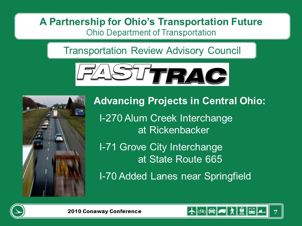 7 A Partnership for Ohios Transportation Future Ohio Department of Transportation Transportation Review Advisory Council Advancing Projects in Central Ohio: I-270 Alum Creek Interchange at Rickenbacker I-71 Grove City Interchange at State Route 665 I-70 Added Lanes near Springfield 2010 Conaway Conference