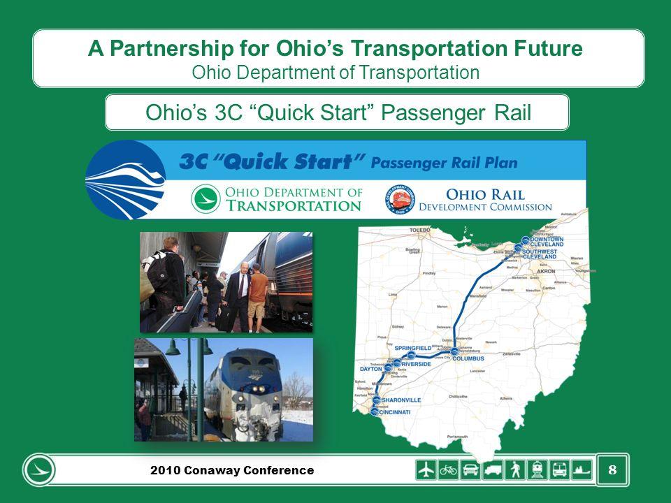 8 A Partnership for Ohios Transportation Future Ohio Department of Transportation Ohios 3C Quick Start Passenger Rail 2010 Conaway Conference