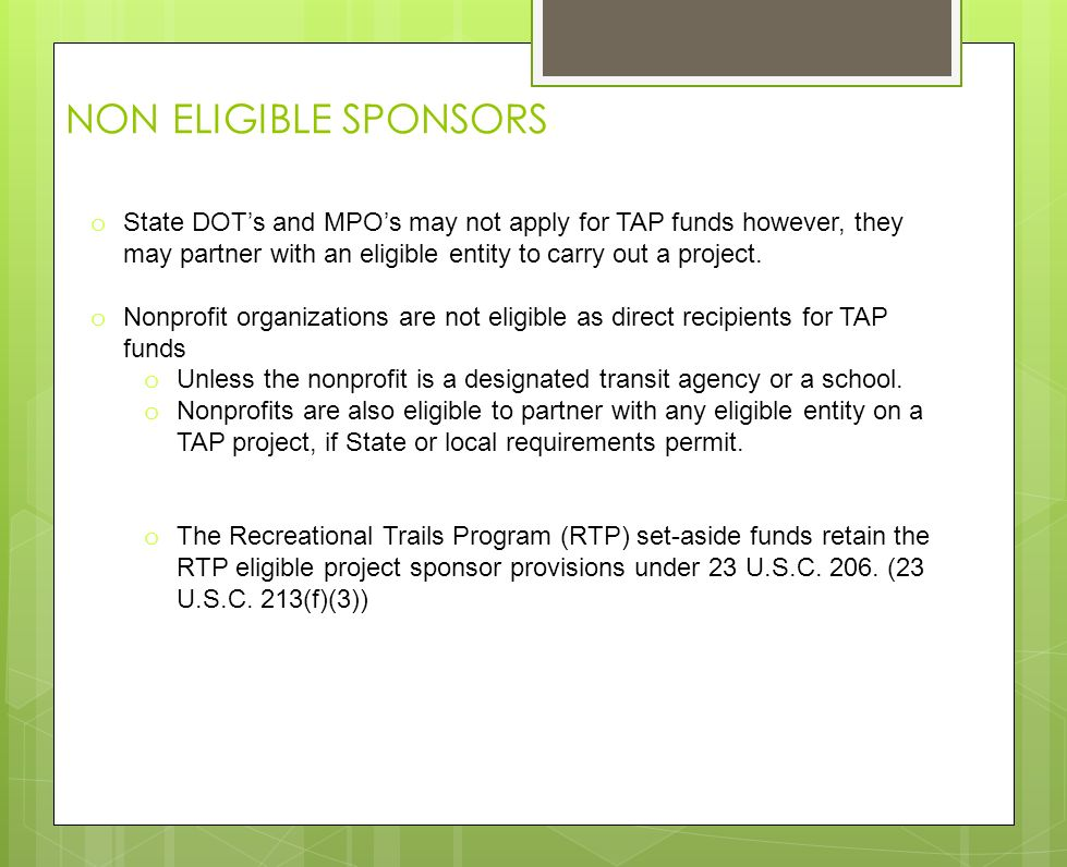 NON ELIGIBLE SPONSORS o State DOTs and MPOs may not apply for TAP funds however, they may partner with an eligible entity to carry out a project.