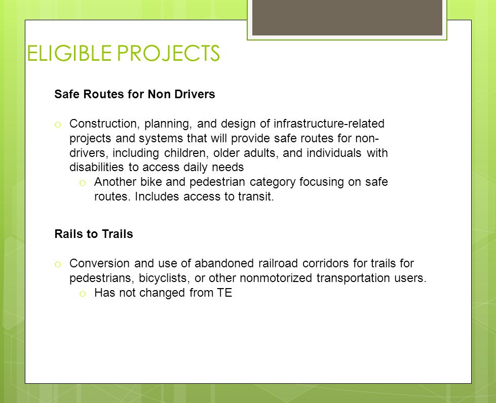 ELIGIBLE PROJECTS Safe Routes for Non Drivers o Construction, planning, and design of infrastructure-related projects and systems that will provide safe routes for non- drivers, including children, older adults, and individuals with disabilities to access daily needs o Another bike and pedestrian category focusing on safe routes.