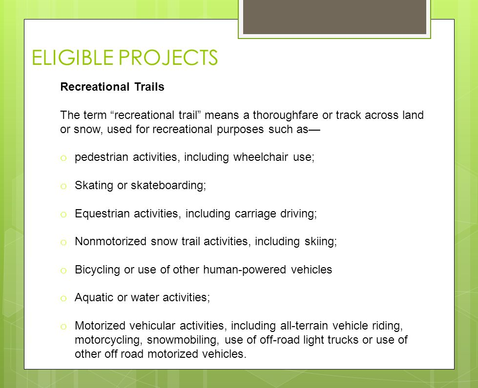 ELIGIBLE PROJECTS Recreational Trails The term recreational trail means a thoroughfare or track across land or snow, used for recreational purposes such as o pedestrian activities, including wheelchair use; o Skating or skateboarding; o Equestrian activities, including carriage driving; o Nonmotorized snow trail activities, including skiing; o Bicycling or use of other human-powered vehicles o Aquatic or water activities; o Motorized vehicular activities, including all-terrain vehicle riding, motorcycling, snowmobiling, use of off-road light trucks or use of other off road motorized vehicles.