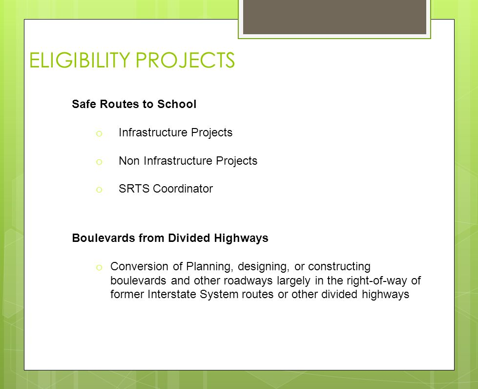 ELIGIBILITY PROJECTS Boulevards from Divided Highways o Conversion of Planning, designing, or constructing boulevards and other roadways largely in the right-of-way of former Interstate System routes or other divided highways Safe Routes to School o Infrastructure Projects o Non Infrastructure Projects o SRTS Coordinator