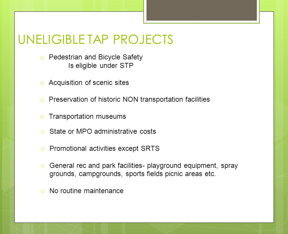 UNELIGIBLE TAP PROJECTS o Pedestrian and Bicycle Safety Is eligible under STP o Acquisition of scenic sites o Preservation of historic NON transportation facilities o Transportation museums o State or MPO administrative costs o Promotional activities except SRTS o General rec and park facilities- playground equipment, spray grounds, campgrounds, sports fields picnic areas etc.
