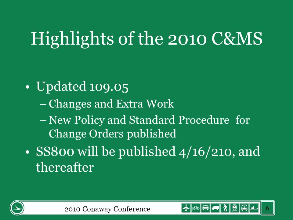 2010 Conaway Conference Highlights of the 2010 C&MS Updated 109.05 –Changes and Extra Work –New Policy and Standard Procedure for Change Orders published SS800 will be published 4/16/210, and thereafter 6