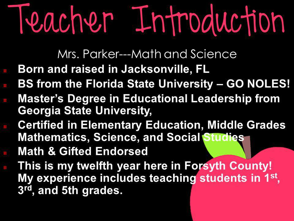 Mrs. Parker---Math and Science Born and raised in Jacksonville, FL BS from the Florida State University – GO NOLES! Masters Degree in Educational Lead