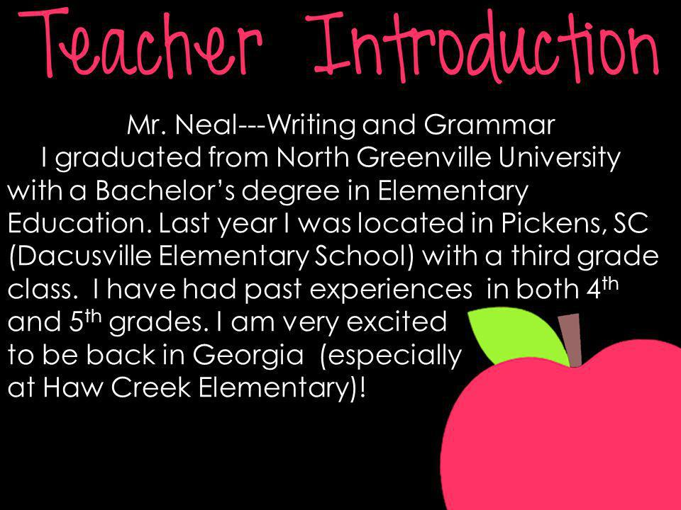 Mr. Neal---Writing and Grammar I graduated from North Greenville University with a Bachelors degree in Elementary Education. Last year I was located i