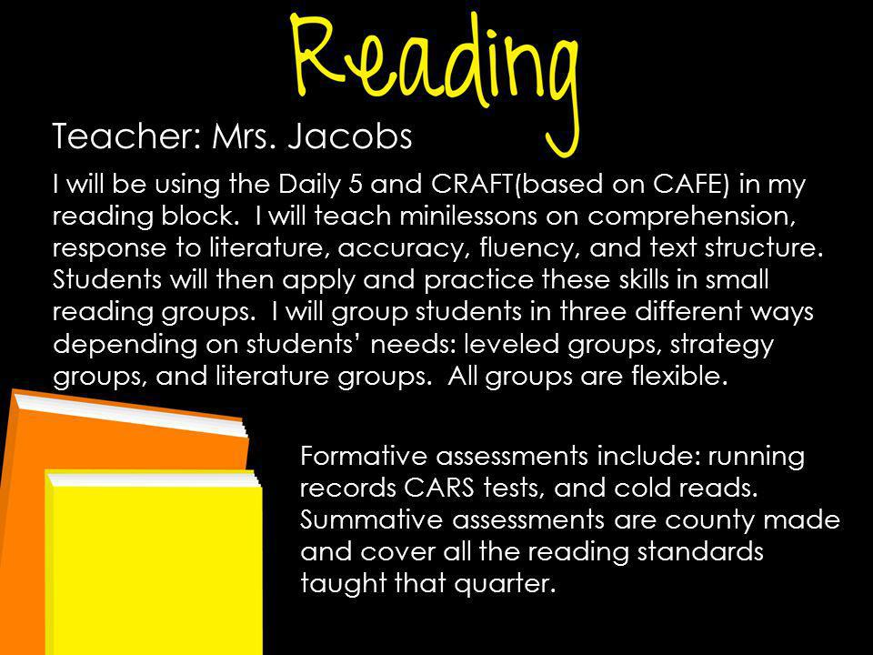 Teacher: Mrs. Jacobs I will be using the Daily 5 and CRAFT(based on CAFE) in my reading block. I will teach minilessons on comprehension, response to