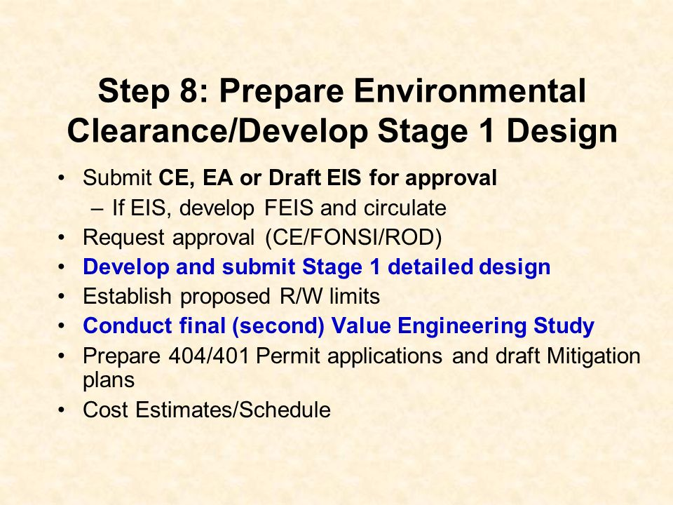 Step 8: Prepare Environmental Clearance/Develop Stage 1 Design Submit CE, EA or Draft EIS for approval –If EIS, develop FEIS and circulate Request approval (CE/FONSI/ROD) Develop and submit Stage 1 detailed design Establish proposed R/W limits Conduct final (second) Value Engineering Study Prepare 404/401 Permit applications and draft Mitigation plans Cost Estimates/Schedule