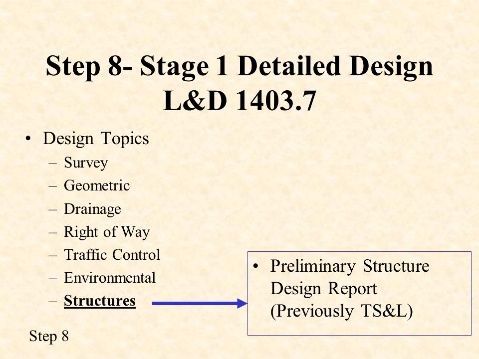Step 8- Stage 1 Detailed Design L&D 1403.7 Design Topics –Survey –Geometric –Drainage –Right of Way –Traffic Control –Environmental –Structures Prelim
