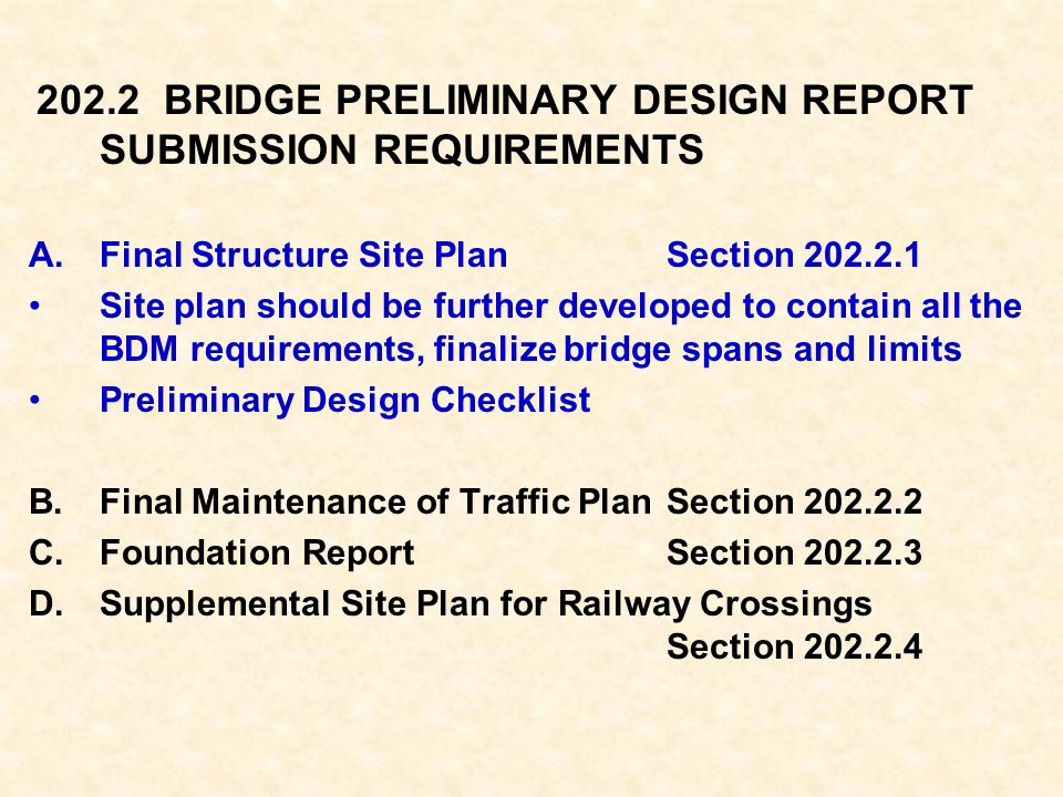 202.2 BRIDGE PRELIMINARY DESIGN REPORT SUBMISSION REQUIREMENTS A.Final Structure Site PlanSection 202.2.1 Site plan should be further developed to contain all the BDM requirements, finalize bridge spans and limits Preliminary Design Checklist B.