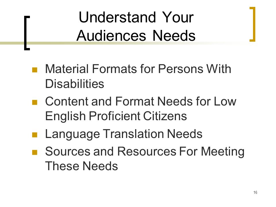 16 Understand Your Audiences Needs Material Formats for Persons With Disabilities Content and Format Needs for Low English Proficient Citizens Language Translation Needs Sources and Resources For Meeting These Needs