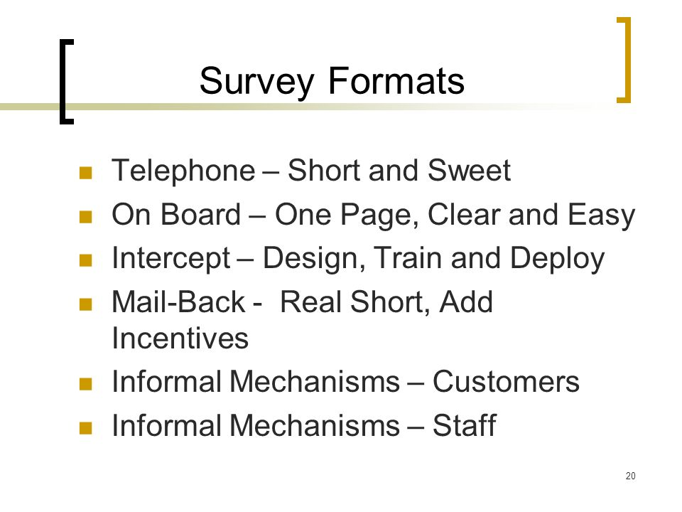 20 Survey Formats Telephone – Short and Sweet On Board – One Page, Clear and Easy Intercept – Design, Train and Deploy Mail-Back - Real Short, Add Incentives Informal Mechanisms – Customers Informal Mechanisms – Staff