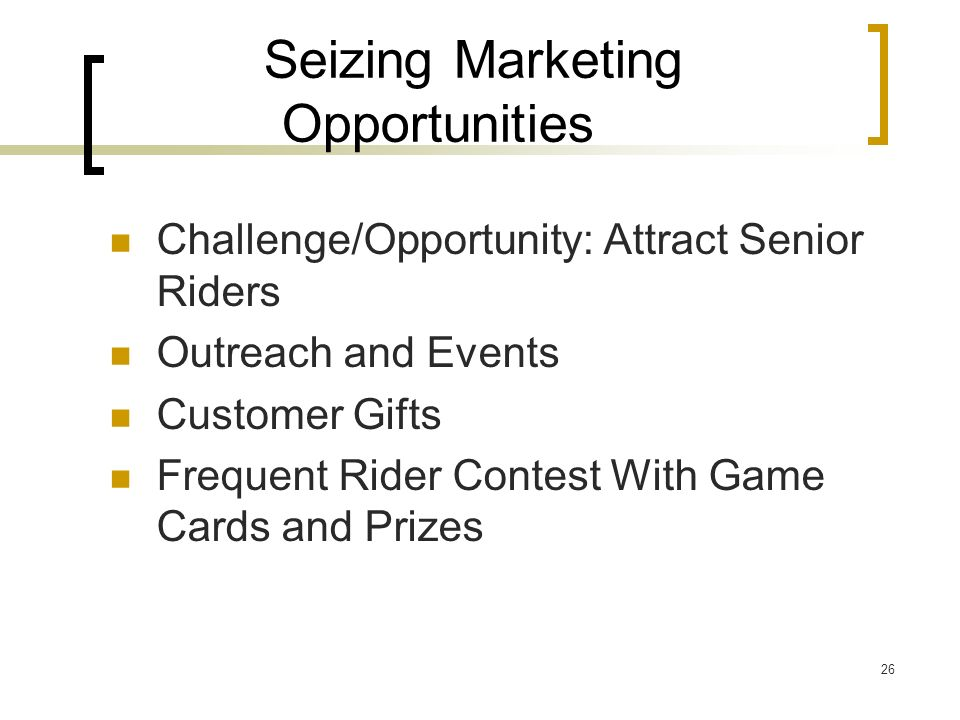 26 Seizing Marketing Opportunities Challenge/Opportunity: Attract Senior Riders Outreach and Events Customer Gifts Frequent Rider Contest With Game Cards and Prizes
