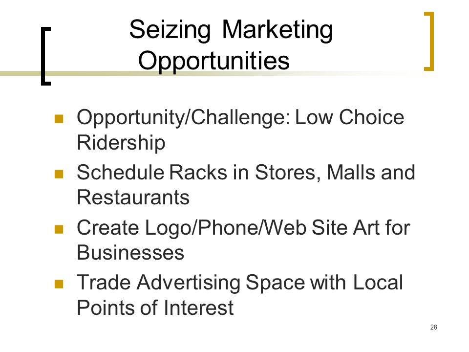 28 Seizing Marketing Opportunities Opportunity/Challenge: Low Choice Ridership Schedule Racks in Stores, Malls and Restaurants Create Logo/Phone/Web Site Art for Businesses Trade Advertising Space with Local Points of Interest