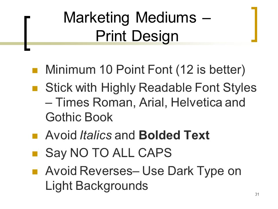 31 Marketing Mediums – Print Design Minimum 10 Point Font (12 is better) Stick with Highly Readable Font Styles – Times Roman, Arial, Helvetica and Gothic Book Avoid Italics and Bolded Text Say NO TO ALL CAPS Avoid Reverses– Use Dark Type on Light Backgrounds