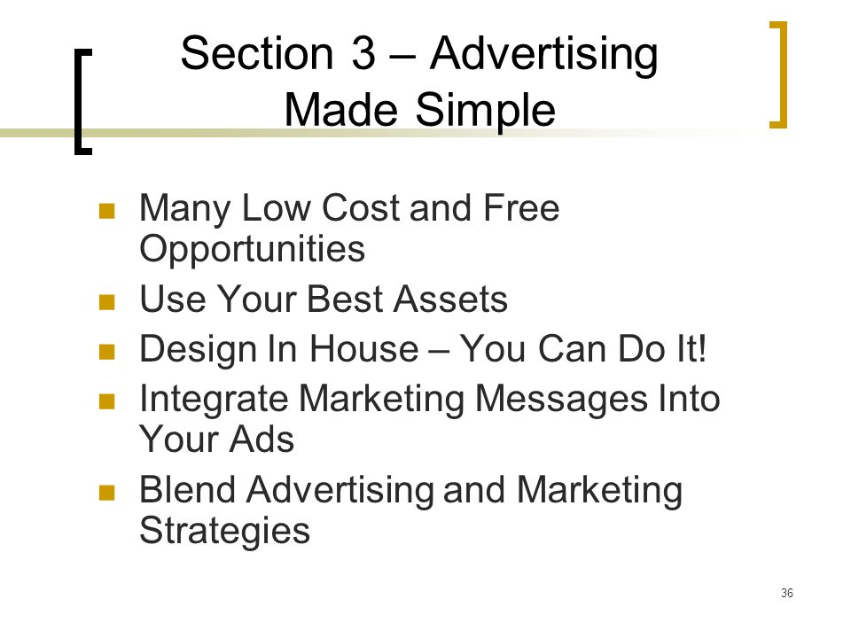36 Section 3 – Advertising Made Simple Many Low Cost and Free Opportunities Use Your Best Assets Design In House – You Can Do It.